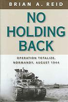 Image for NO HOLDING BACK : Operation Totalize : Normandy, August 1944