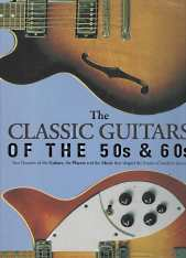 Image for THE CLASSIC GUITARS OF THE 50's & 60's : two decades of the guitars, the players and the music that shaped the future of modern music.