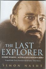 THE LAST EXPLORER; Hubert Wilkins - Australia's Unknown Hero